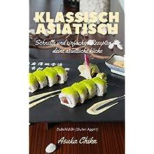 Klassisch Asiatisch: Schnelle und einfache Rezepte für deine asiatische Küche
