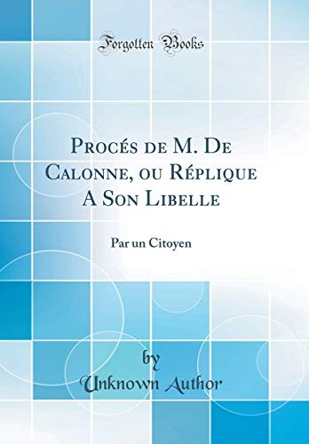 Procés de M. de Calonne, Ou Réplique a Son Libelle: Par Un Citoyen (Classic Reprint)