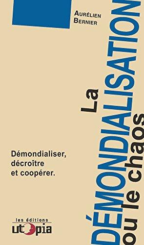 La démondialisation ou le chaos : Démondialiser, décroître et coopérer par Aurélien Bernier