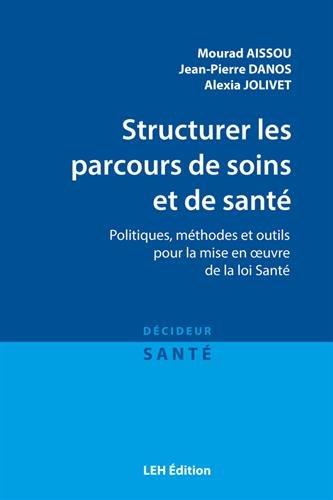 Structurer les parcours de soins et de sant : Politiques, mthodes et outils pour la mise en oeuvre de la loi Sant