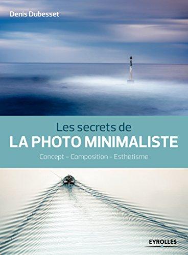 Les secrets de la photo minimaliste: Concept - Composition - Esthtisme