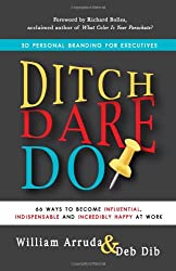 Ditch, Dare, Do!: 3D Personal Branding for Executive Success: 66 Ways to Become Influential, Indispensable, and Incredibly Happy at Work!