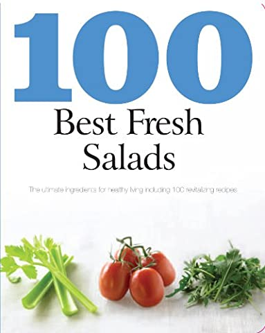 100 Best Fresh Salads: The Ultimate Ingredients for Healthy Living