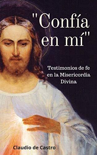 CONFÍA EN MÍ: Testimonios de fe en la Misericordia Divina (Libros de Crecimiento Espiritual nº 1) por Claudio de Castro