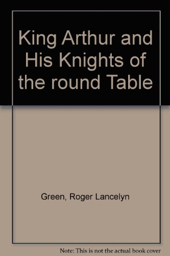 King Arthur And His Knights of the Round Table- Newly Re-Told out of the Old Romances: The Coming of Arthur;the Knights of the Round Table;the Quest of the Holy Grail;the Departing of Arthur