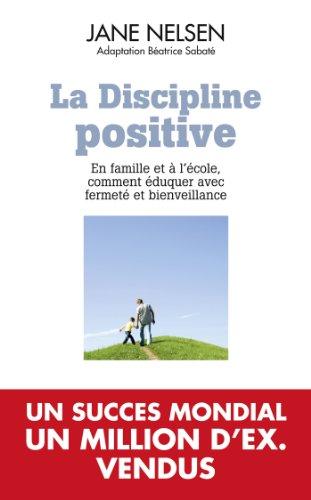 La discipline positive: EN FAMILLE ET A L'ECOLE COMMENT EDUQUER AVEC FERMETE ET BIENVEILLANCE
