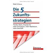 Die 5 Zukunftsstrategien: Trends, Ideen, Impulse für mehr Innovation, mehr Wachstum, mehr Geschäft