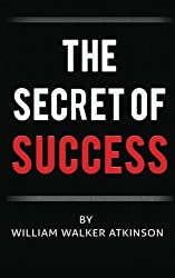 The Secret of Success by William Walker Atkinson (2016-05-04)