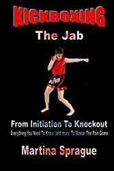 Kickboxing: The Jab: From Initiation To Knockout: Everything You Need To Know (and more) To Master The Pain Game (Kickboxing: From Initiation To Knockout) by Martina Sprague (2015-12-26)