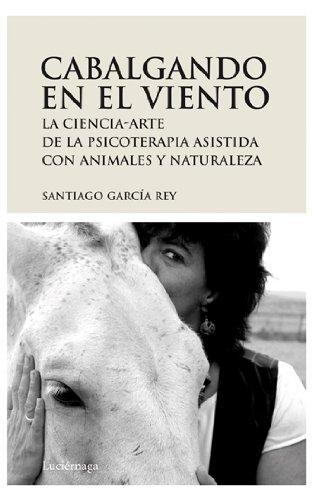Cabalgando en el viento: La ciencia-arte de la psicoterapia asistida con animales y naturaleza (PREVENIR Y SANAR) por Garcia Rey Santiago