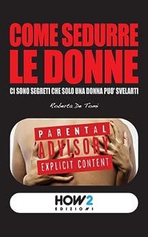 COME SEDURRE LE DONNE: ci sono segreti che solo una donna può svelarti (HOW2 Edizioni Vol. 8) di [De Tomi, Roberta]
