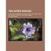 Ten Acres Enough; A Practical Experience Showing How a Very Small Farm May Be Made to Keep a Very Large Family