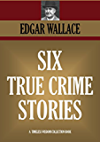TRUE CRIME: Six real stories of mystery and crime. The Secret Of The Moat Farm, The Murder On Yarmouth Sands, Herbert Armstrong - Poisoner, The Great Bank ... COLLECTION Book 1265) (English Edition)