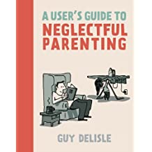 A User's Guide to Neglectful Parenting by Guy Delisle (2013-06-11)