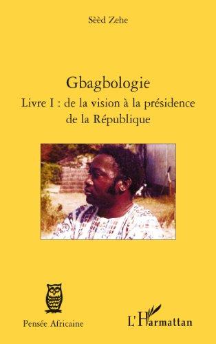 Téléchargement Gbagbologie: Livre I : de la vision à la présidence de la République epub, pdf