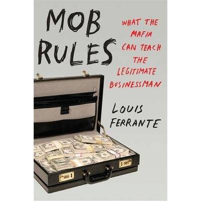 [(Mob Rules: What the Mafia Can Teach the Legitimate Businessman)] [ By (author) Louis Ferrante ] [November, 2011]
