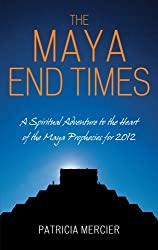 The Maya End Times: A Spiritual Adventure to the Heart of the Maya Prophecies for 2012 by Patricia Mercier (2008-05-15)