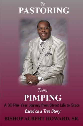 To Pastoring From Pimping: A 30 Plus Year Journey from Street Life to Grace by Mr. Albert Howard Sr. (2014-06-04)
