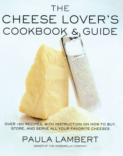 The Cheese Lover's Cookbook and Guide: Over 100 Recipes, with Instructions on How to Buy,