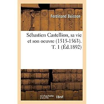 Sébastien Castellion, sa vie et son oeuvre (1515-1563). T. 1 (Éd.1892)
