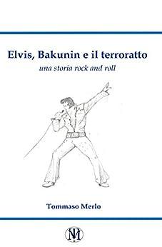 Elvis, Bakunin e il terroratto: una storia rock di [Merlo, Tommaso]
