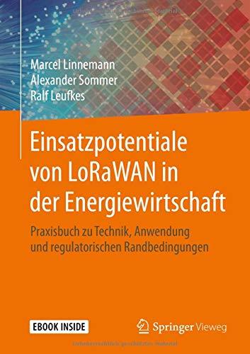 Einsatzpotentiale von LoRaWAN in der Energiewirtschaft: Praxisbuch zu Technik, Anwendung und regulatorischen Randbedingungen