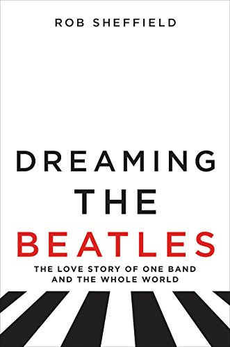 Dreaming the Beatles: A Love Story of One Band and the Whole World por Robert J. Sheffield