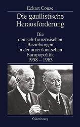 Die gaullistische Herausforderung: Die deutsch-französischen Beziehungen in der amerikanischen Europapolitik 1958-1963