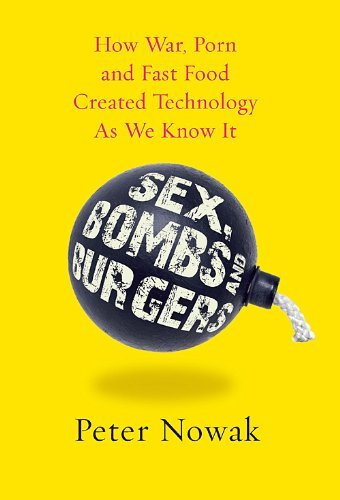 Sex Bombs and Burgers: How War Porn And Fast Food Created Technology As We Know It by Peter Nowak (2010-03-02)