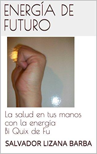 Energía de futuro: La salud en tus manos con la energía Bi Quix de Fu por Salvador Lizana Barba