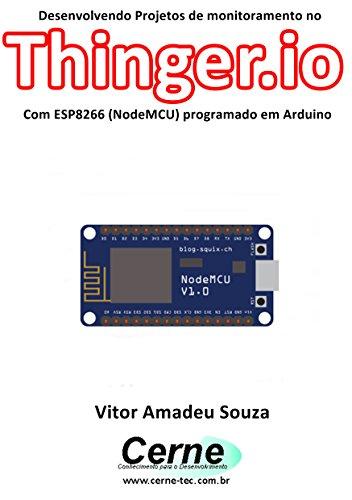 Desenvolvendo Projetos de monitoramento no  Thinger.io Com ESP8266 (NodeMCU) programado em Arduino (Portuguese Edition) por Vitor Amadeu  Souza