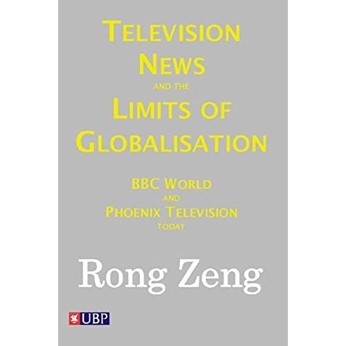 Television News and the Limits of Globalisation by Rong Zeng (2012-11-22)