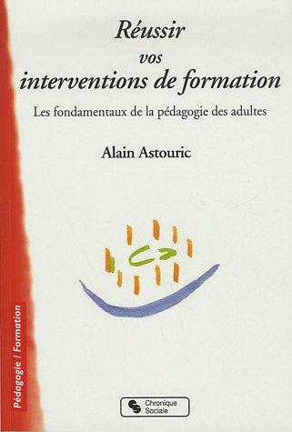 Réussir vos interventions de formation : Les fondamentaux de la pédagogie des adultes par Alain Astouric