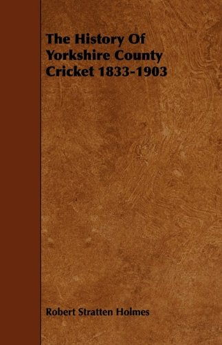 The History Of Yorkshire County Cricket 1833-1903 por Robert Stratten Holmes