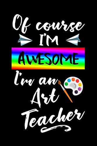 Of Course I'm Awesome I'm An Art Teacher: Blank Lined Journal To Write In Teacher Notebook V1 -