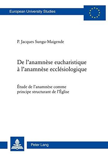 De l'anamnèse eucharistique a l'anamnèse ecclésiologique: Étude de l'anamnèse comme principe structurant de l'Eglise par Jacques Sungu Maigende