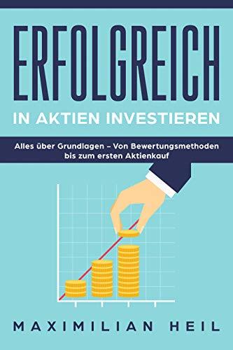 Erfolgreich in Aktien investiern: Alles über Aktien von den Grundlagen bis zum ersten Aktienkauf (Erfolgreich in Aktien investieren 1)