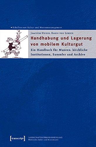 Handhabung und Lagerung von mobilem Kulturgut: Ein Handbuch für Museen, kirchliche Institutionen, Sammler und Archive (Schriften zum Kultur- und Museumsmanagement)