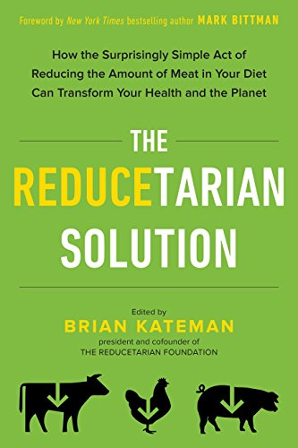 The Reducetarian Solution: How the Surprisingly Simple Act of Reducing the Amount of Meat in Your Diet Can Transform Your Health and the Planet