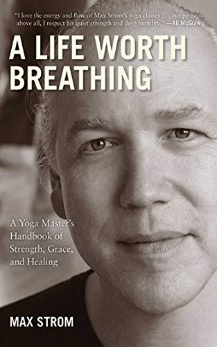 A Life Worth Breathing: A Yoga Masters Handbook of Strength ...