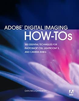 Adobe Digital Imaging How-Tos: 100 Essential Techniques for Photoshop CS5, Lightroom 3, and Camera Raw 6 by [Moughamian, Dan]