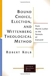 Bound Choice, Election, And Wittenberg Theological Method: From Martin Luther To The Formula Of Concord (Lutheran Quarterly Books) by Robert Kolb (2005-08-15)