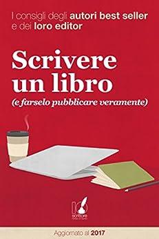 Scrivere un libro (e farselo pubblicare veramente): I consigli degli autori best seller e dei loro editor di [AA.VV]