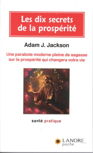Les 10 secrets de la prospérité : Une parabole moderne pleine de sagesse sur la prospérité qui changera votre vie par Adam-J Jackson