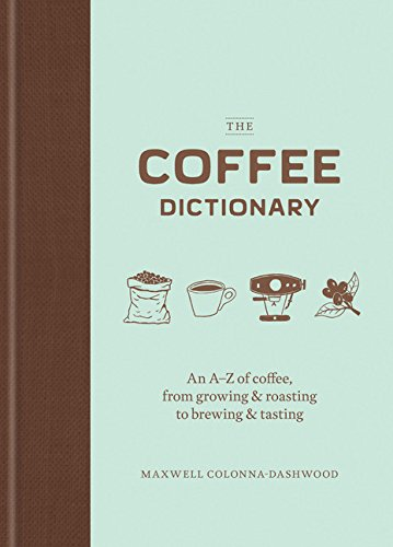 The Coffee Dictionary: An A-Z of Coffee, from Growing & Roasting to Brewing & Tasting por Maxwell Colonna-Dashwood