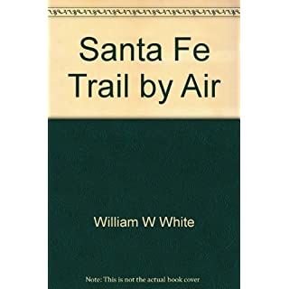Santa Fe Trail by Air: A Pilot's Guide to the Santa Fe Trail by William W White (1996-08-02)