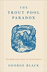 The Trout Pool Paradox: The American Lives of Three Rivers by George Black (2004-04-07)