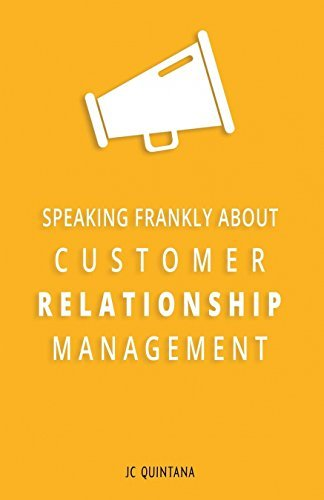 Speaking Frankly About Customer Relationship Management: Why Customer Relationship Management Is Still Alive and Vital to Your Company's Customer Strategy por JC Quintana