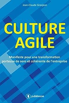 Culture agile: Manifeste pour une transformation porteuse de sens et cohérente de lentreprise