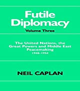 Futile Diplomacy: The United Nations, the Great Powers and Middle East Peacemaking 1948-1954